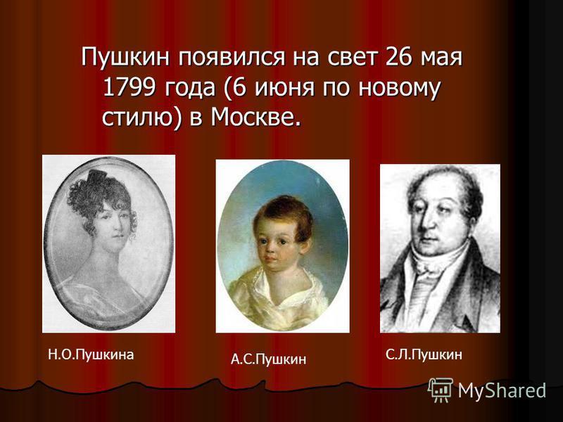 Пушкин появился на свет 26 мая 1799 года (6 июня по новому стилю) в Москве. Н.О.ПушкинаС.Л.Пушкин А.С.Пушкин