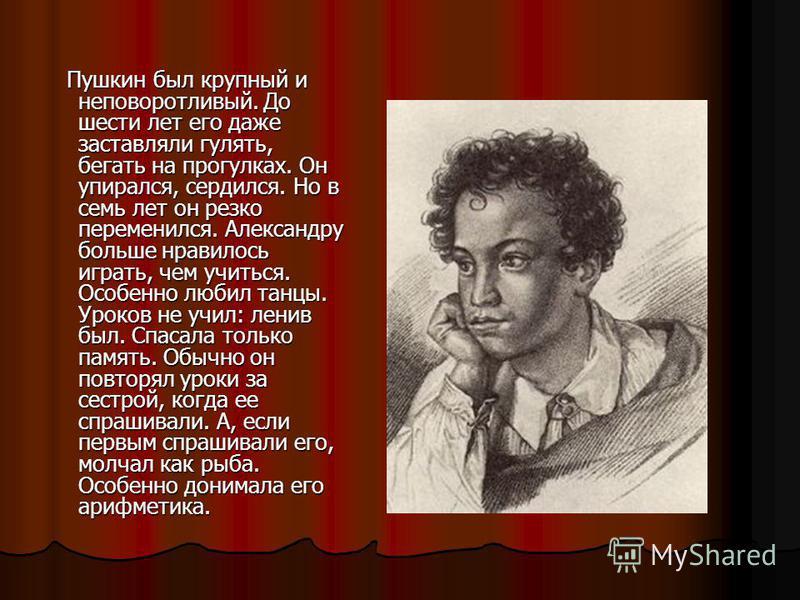 Пушкин был крупный и неповоротливый. До шести лет его даже заставляли гулять, бегать на прогулках. Он упирался, сердился. Но в семь лет он резко переменился. Александру больше нравилось играть, чем учиться. Особенно любил танцы. Уроков не учил: ленив