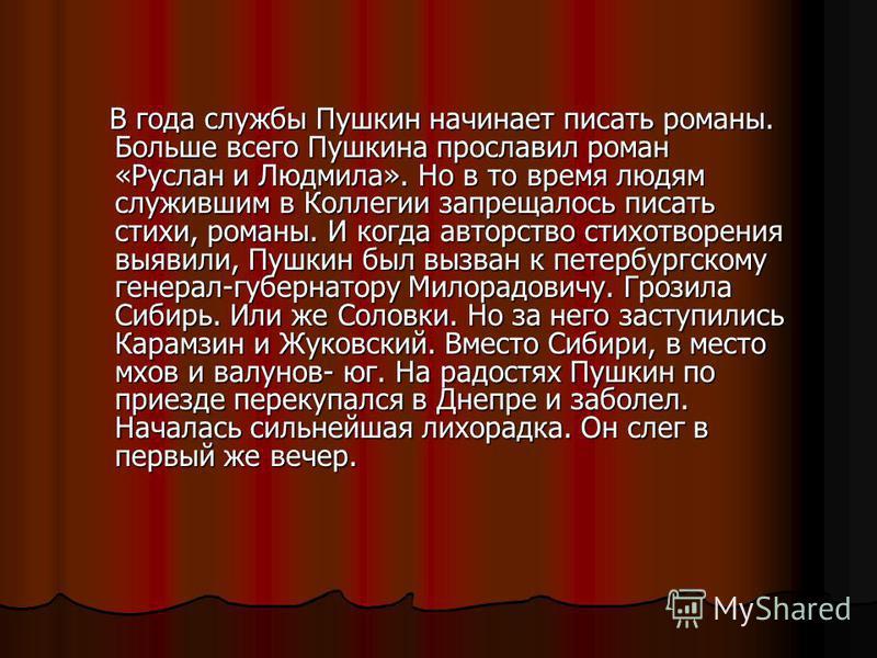 В года службы Пушкин начинает писать романы. Больше всего Пушкина прославил роман «Руслан и Людмила». Но в то время людям служившим в Коллегии запрещалось писать стихи, романы. И когда авторство стихотворения выявили, Пушкин был вызван к петербургско