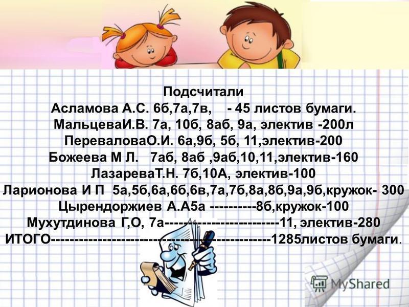 Подсчитали Асламова А.С. 6 б,7 а,7 в, - 45 листов бумаги. МальцеваИ.В. 7 а, 10 б, 8 аб, 9 а, электив -200 л ПереваловаО.И. 6 а,9 б, 5 б, 11,электив-200 Божеева М Л. 7 аб, 8 аб,9 аб,10,11,электив-160 ЛазареваТ.Н. 7 б,10А, электив-100 Ларионова И П 5 а
