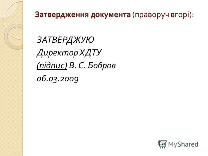 Затвердження документа ( праворуч вгорі ): ЗАТВЕРДЖУЮ Директор ХДТУ ( підпис ) В. С. Бобров 06.03.2009