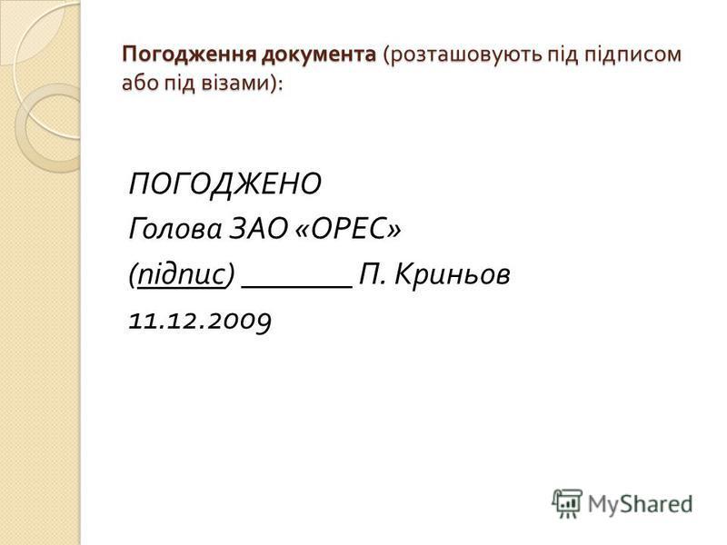 Погодження документа ( розташовують під підписом або під візами ): ПОГОДЖЕНО Голова ЗАО « ОРЕС » ( підпис ) _______ П. Криньов 11.12.2009