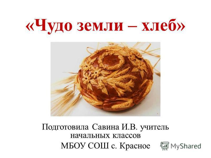 «Чудо земли – хлеб» Подготовила Савина И.В. учитель начальных классов МБОУ СОШ с. Красное