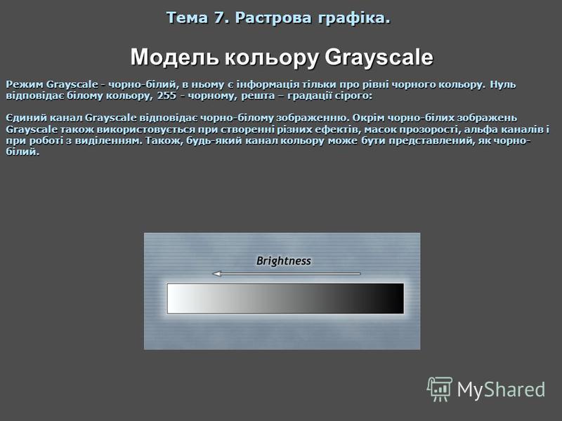Модель кольору Grayscale Тема 7. Растрова графіка. Режим Grayscale - чорно-білий, в ньому є інформація тільки про рівні чорного кольору. Нуль відповідає білому кольору, 255 - чорному, решта – градації сірого: Єдиний канал Grayscale відповідає чорно-б