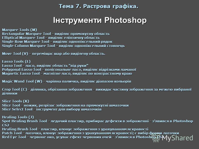 Інструменти Photoshop Тема 7. Растрова графіка. Marquee Tools (M) Rectangular Marquee Tool - виділяє прямокутну область Elliptical Marquee Tool - виділяє еліптичну область Single Row Marquee Tool - виділяє однопіксельний рядок Single Column Marquee T