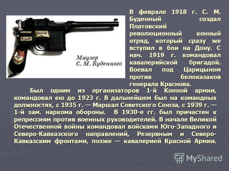 В феврале 1918 г. С. М. Буденный создал Платовский революционный конный отряд, который сразу же вступил в бои на Дону. С нач. 1919 г. командовал кавалерийской бригадой. Воевал под Царицыном против белоказаков генерала Краснова. Был одним из организат
