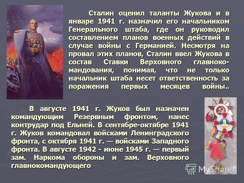 Сталин оценил таланты Жукова и в январе 1941 г. назначил его начальником Генерального штаба, где он руководил составлением планов военных действий в случае войны с Германией. Несмотря на провал этих планов, Сталин ввел Жукова в состав Ставки Верховно