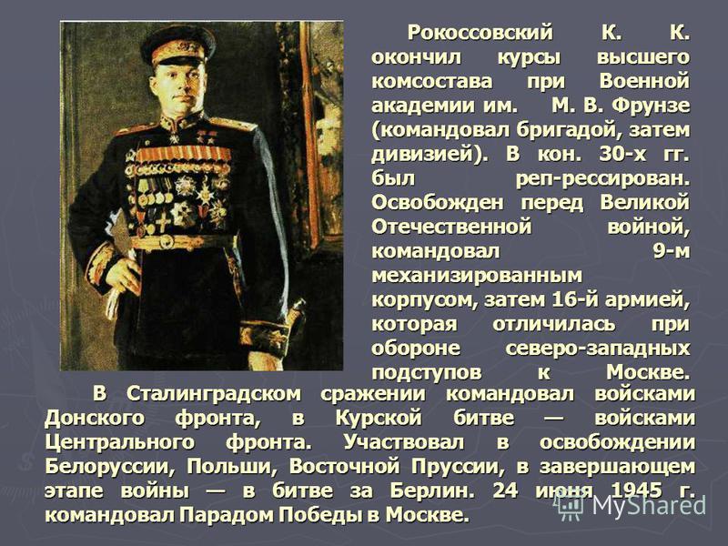 Рокоссовский К. К. окончил курсы высшего комсостава при Военной академии им. М. В. Фрунзе (командовал бригадой, затем дивизией). В кон. 30-х гг. был реп-рессирован. Освобожден перед Великой Отечественной войной, командовал 9-м механизированным корпус
