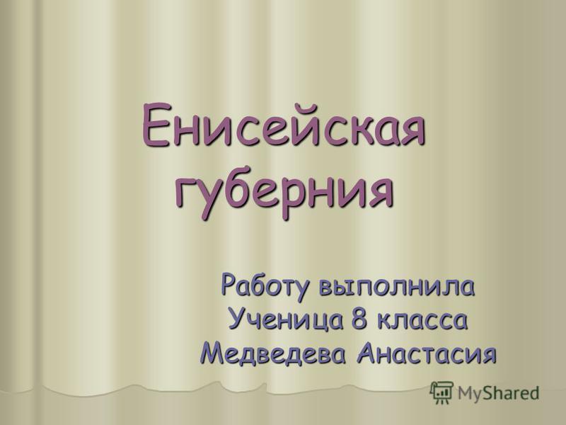 Енисейская губерения Работу выполнила Ученица 8 класса Медведева Анастасия