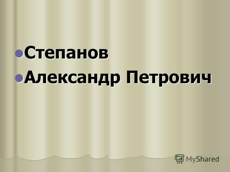 Степанов Степанов Александр Петрович Александр Петрович
