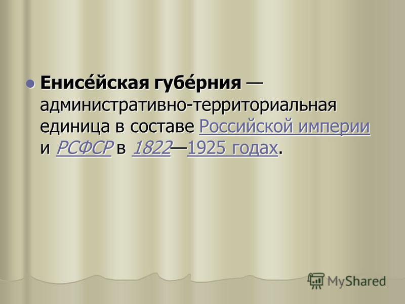 Енисе́йская губе́рения административно-территориальная единица в составе Российской империи и РСФСР в 18221925 годах. Енисе́йская губе́рения административно-территориальная единица в составе Российской империи и РСФСР в 18221925 годах.Российской импе