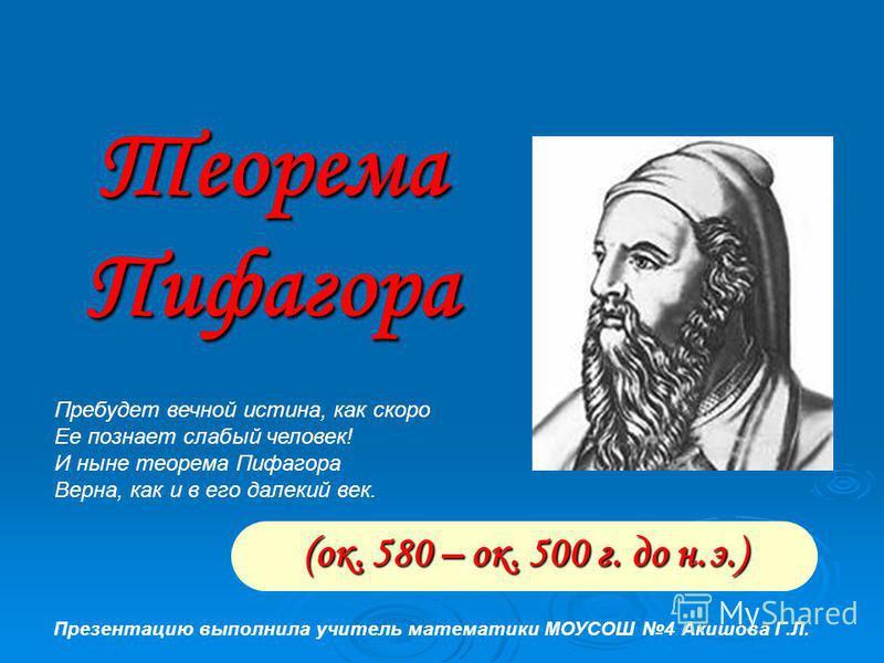 Теорема Пифагора (ок. 580 – ок. 500 г. до н.э.) Пребудет вечной истина, как скоро Ее познает слабый человек! И ныне теорема Пифагора Верна, как и в его далекий век. Презентацию выполнила учитель математики МОУСОШ 4 Акишова Г.Л.