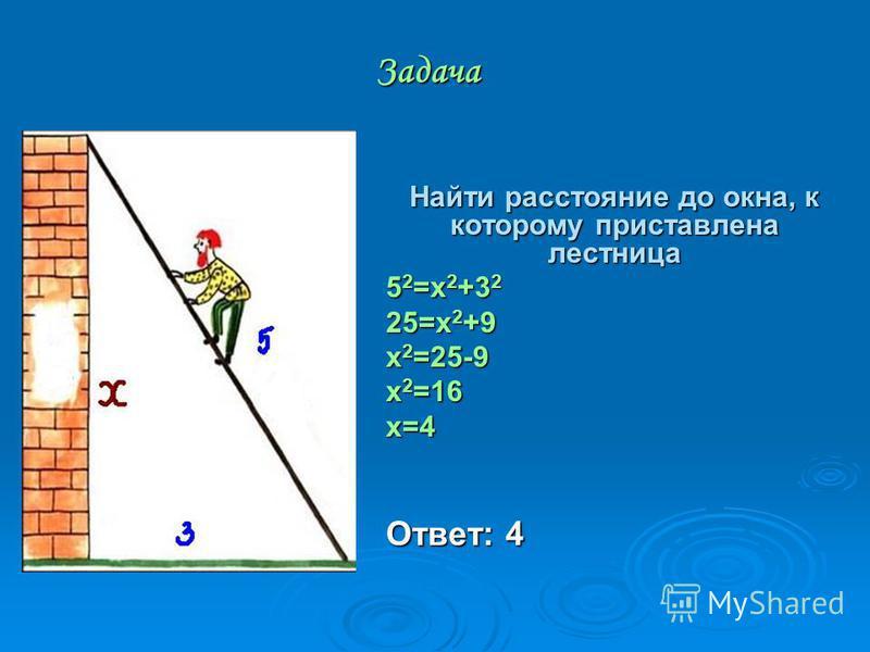 Задача Найти расстояние до окна, к которому приставлена лестница 5 2 =х 2 +3 2 25=x 2 +9 x 2 =25-9 x 2 =16 x=4 Ответ: 4