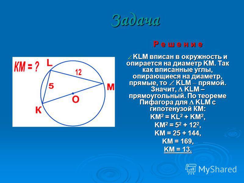 Задача Р е ш е н и е K KLM вписан в окружность и опирается на диаметр KM. Так как вписанные углы, опирающиеся на диаметр, прямые, то KLM прямой. Значит, KLM – прямоугольный. По теореме Пифагора для KLM с гипотенузой КМ: KM2 = KL2 + KM2, KM2 = 52 + 12