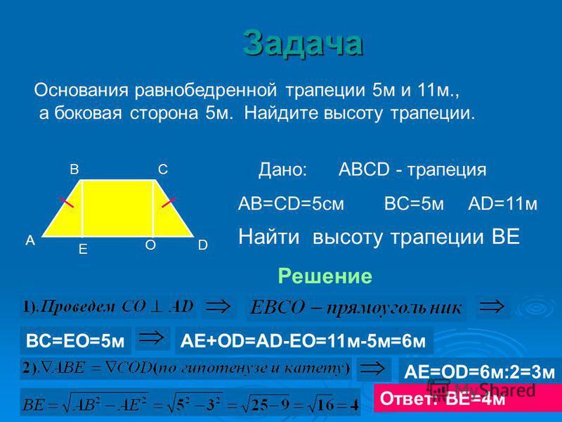 Основания равнобедренной трапеции 5 м и 11 м., а боковая сторона 5 м. Найдите высоту трапеции. А ВС D Е Дано:ABCD - трапеция AB=CD=5 смBC=5 мAD=11 м Найти высоту трапеции ВЕ Решение О BC=EO=5 мАЕ+ОD=AD-EO=11 м-5 м=6 м АЕ=ОD=6 м:2=3 м Ответ: ВЕ=4 м За
