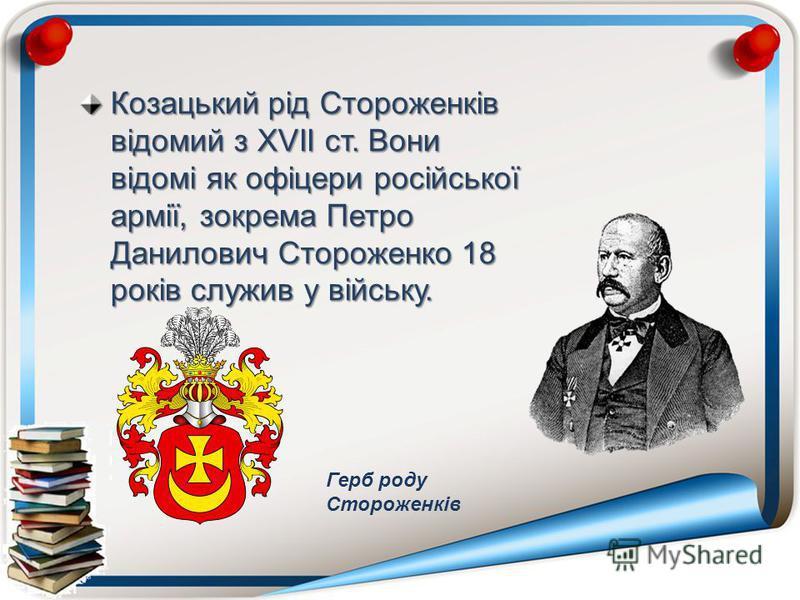 Козацький рід Стороженків відомий з XVII ст. Вони відомі як офіцери російської армії, зокрема Петро Данилович Стороженко 18 років служив у війську. Герб роду Стороженків