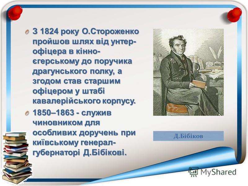 O З 1824 року О.Стороженко пройшов шлях від унтер- офіцера в кінно- єгерському до поручика драгунського полку, а згодом став старшим офіцером у штабі кавалерійського корпусу. O 1850–1863 - служив чиновником для особливих доручень при київському генер