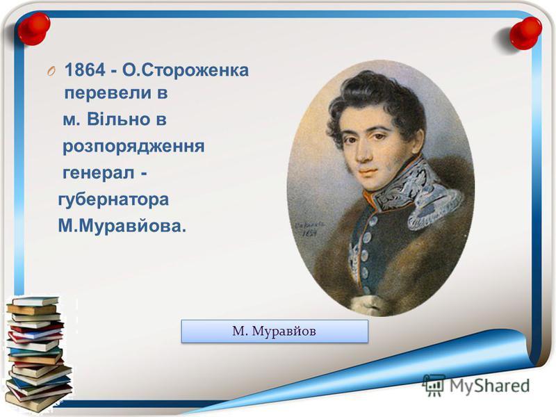 O 1864 - О.Стороженка перевели в м. Вільно в розпорядження генерал - губернатора М.Муравйова. М. Муравйов