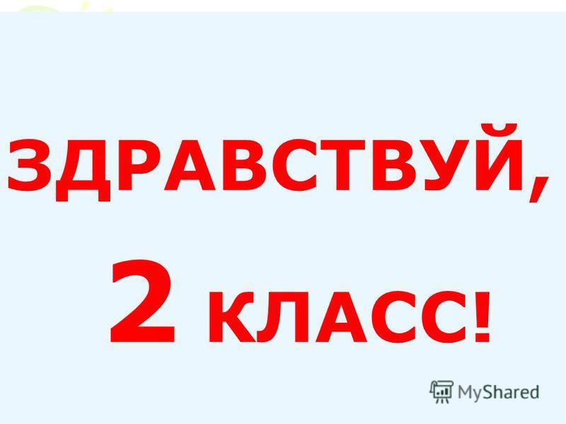 ЗДРАВСТВУЙ, 2 КЛАСС!