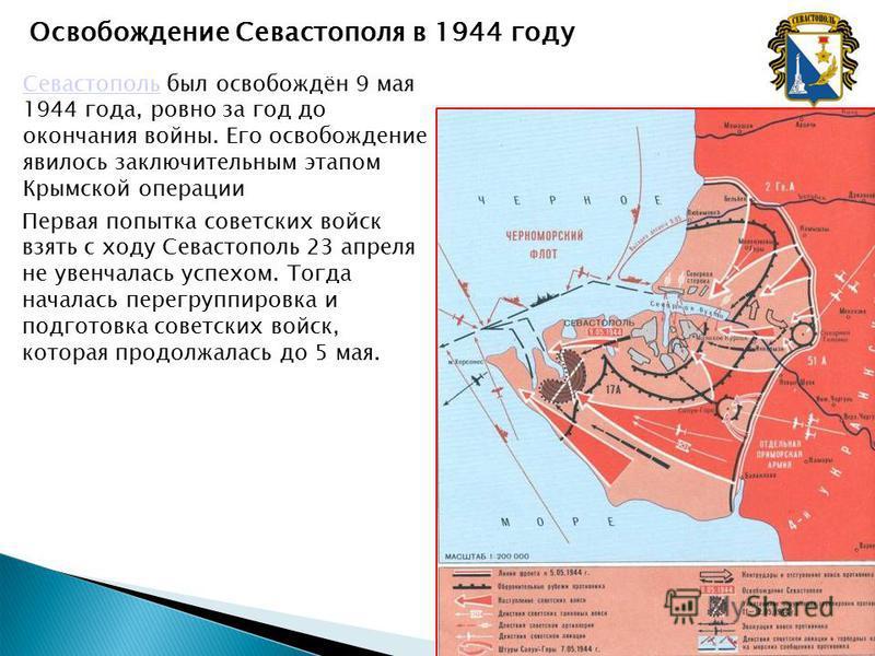 Освобождение Севастополя в 1944 году Севастополь Севастополь был освобождён 9 мая 1944 года, ровно за год до окончания войны. Его освобождение явилось заключительным этапом Крымской операции Первая попытка советских войск взять с ходу Севастополь 23