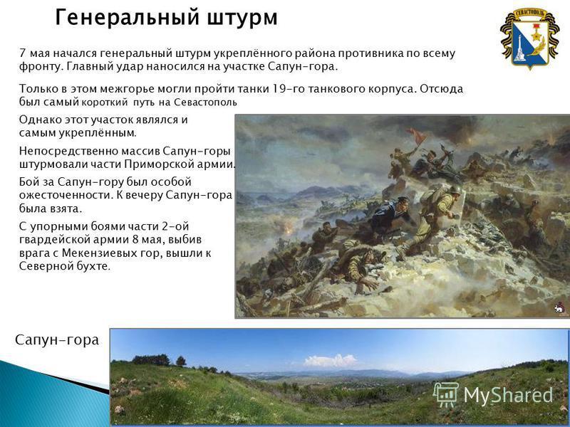 Генеральный штурм 7 мая начался генеральный штурм укреплённого района противника по всему фронту. Главный удар наносился на участке Сапун-гора. Только в этом межгорье могли пройти танки 19-го танкового корпуса. Отсюда был самый короткий путь на Севас