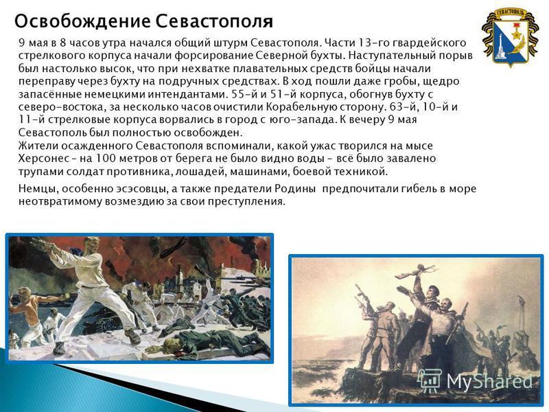 Освобождение Севастопол я 9 мая в 8 часов утра начался общий штурм Севастополя. Части 13-го гвардейского стрелкового корпуса начали форсирование Северной бухты. Наступательный порыв был настолько высок, что при нехватке плавательных средств бойцы нач
