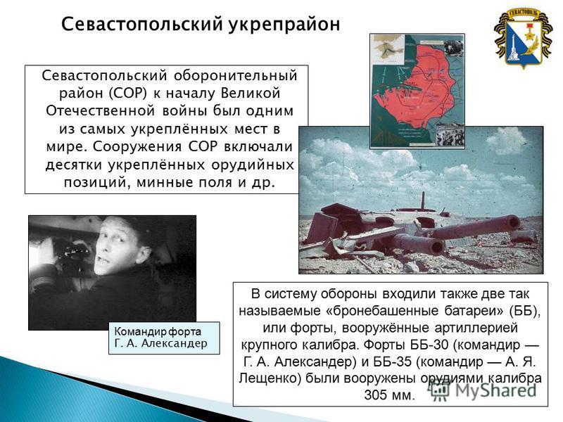 Севастопольский оборонительный район (СОР) к началу Великой Отечественной войны был одним из самых укреплённых мест в мире. Сооружения СОР включали десятки укреплённых орудийных позиций, минные поля и др. Севастопольский укрепрайон Командир форта Г.