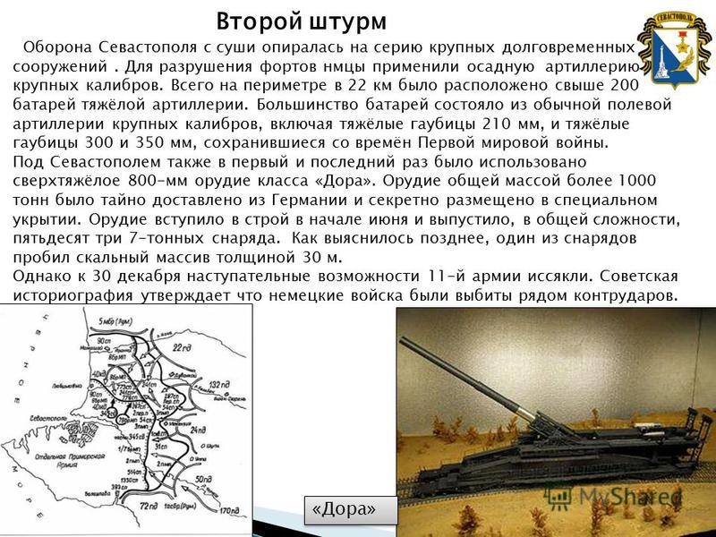 Второй штурм Оборона Севастополя с суши опиралась на серию крупных долговременных сооружений. Для разрушения фортов немцы применили осадную артиллерию крупных калибров. Всего на периметре в 22 км было расположено свыше 200 батарей тяжёлой артиллерии.