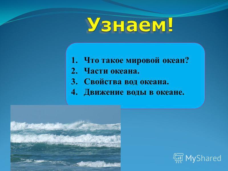 1. Что такое мировой океан? 2. Части океана. 3. Свойства вод океана. 4. Движение воды в океане.