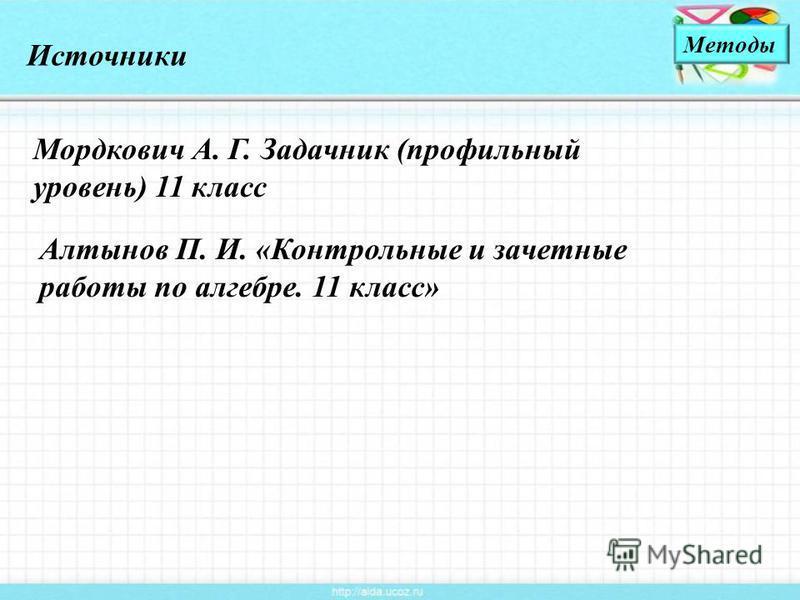 Источники Методы Мордкович А. Г. Задачник (профильный уровень) 11 класс Алтынов П. И. «Контрольные и зачетные работы по алгебре. 11 класс»
