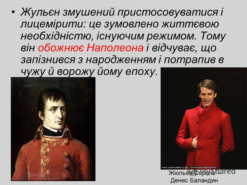 Жульєн змушений пристосовуватися і лицемірити: це зумовлено життєвою необхідністю, існуючим режимом. Тому він обожнює Наполеона і відчуває, що запізнився з народженням і потрапив в чужу й ворожу йому епоху. Жюльен Сорель – Денис Баландин