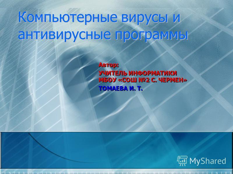 Компьютерные вирусы и антивирусные программы Автор: УЧИТЕЛЬ ИНФОРМАТИКИ МБОУ «СОШ 2 С. ЧЕРМЕН» ТОМАЕВА И. Т.