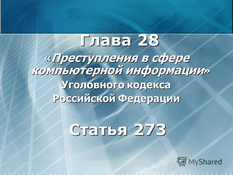 Глава 28 Глава 28 « Преступления в сфере компьютерной информации » Уголовного кодекса Российской Федерации Статья 273 Статья 273