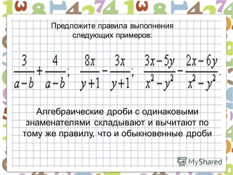 Предложите правила выполнения следующих примеров: Алгебраические дроби с одинаковыми знаменателями складывают и вычитают по тому же правилу, что и обыкновенные дроби
