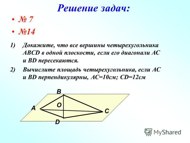 Решение задач: 7 14 В O С А D 1)Докажите, что все вершины четырехугольника ABCD в одной плоскости, если его диагонали АС и ВD пересекаются. 2)Вычислите площадь четырехугольника, если АС и ВD перпендикулярны, АС=10 см; CD=12 см