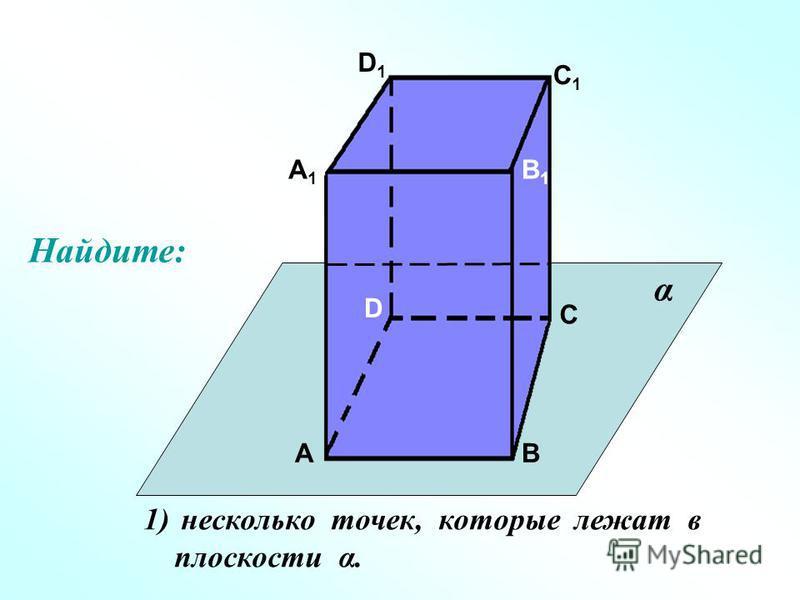 А А1А1 В В1В1 С С1С1 D D1D1 1) несколько точек, которые лежат в плоскости α. α Найдите: