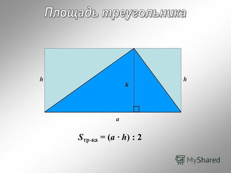 h h h a S тр-ка = (a · h) : 2