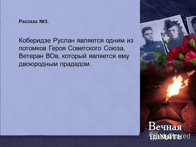 Рассказ 3. Коберидзе Руслан является одним из потомков Героя Советского Союза, Ветеран ВОв, который является ему двоюродным прадедом.