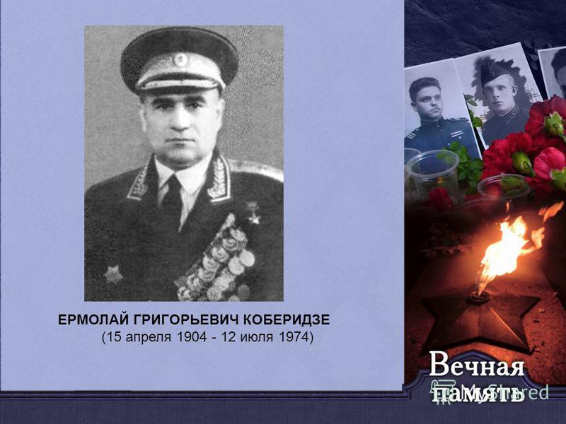 . ЕРМОЛАЙ ГРИГОРЬЕВИЧ КОБЕРИДЗЕ (15 апреля 1904 - 12 июля 1974)