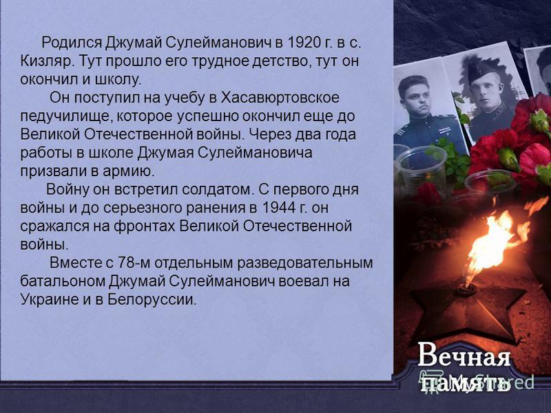 Родился Джумай Сулейманович в 1920 г. в с. Кизляр. Тут прошло его трудное детство, тут он окончил и школу. Он поступил на учебу в Хасавюртовское педучилище, которое успешно окончил еще до Великой Отечественной войны. Через два года работы в школе Джу