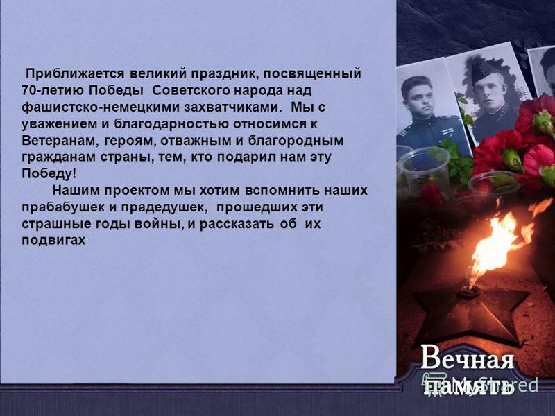 Приближается великий праздник, посвященный 70-летию Победы Советского народа над фашистско-немецкими захватчиками. Мы с уважением и благодарностью относимся к Ветеранам, героям, отважным и благородным гражданам страны, тем, кто подарил нам эту Победу