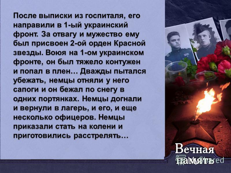 После выписки из госпиталя, его направили в 1-ый украинский фронт. За отвагу и мужество ему был присвоен 2-ой орден Красной звезды. Воюя на 1-ом украинском фронте, он был тяжело контужен и попал в плен… Дважды пытался убежать, немцы отняли у него сап