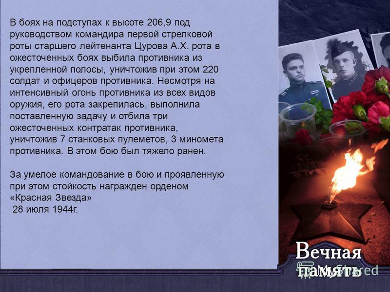 В боях на подступах к высоте 206,9 под руководством командира первой стрелковой роты старшего лейтенанта Цурова А.Х. рота в ожесточенных боях выбила противника из укрепленной полосы, уничтожив при этом 220 солдат и офицеров противника. Несмотря на ин