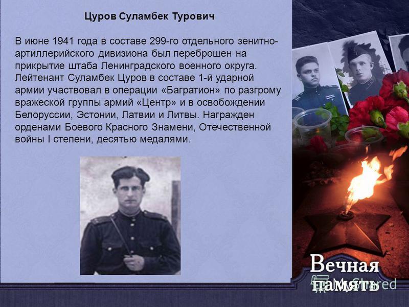 Цуров Суламбек Турович В июне 1941 года в составе 299-го отдельного зенитно- артиллерийского дивизиона был переброшен на прикрытие штаба Ленинградского военного округа. Лейтенант Суламбек Цуров в составе 1-й ударной армии участвовал в операции «Багра