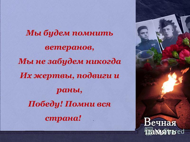 Мы будем помнить ветеранов, Мы не забудем никогда Их жертвы, подвиги и раны, Победу! Помни вся страна!.