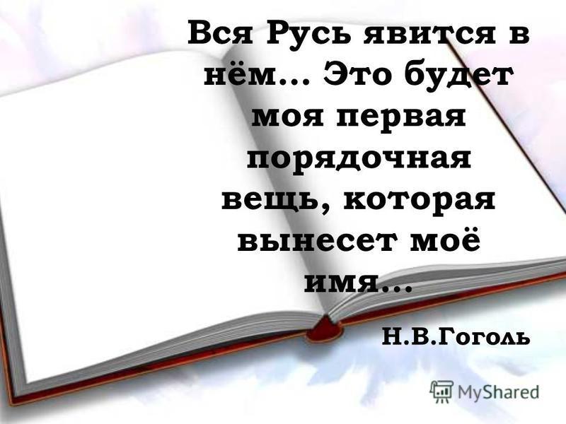 Вся Русь явится в нём… Это будет моя первая порядочная вещь, которая вынесет моё имя… Н.В.Гоголь