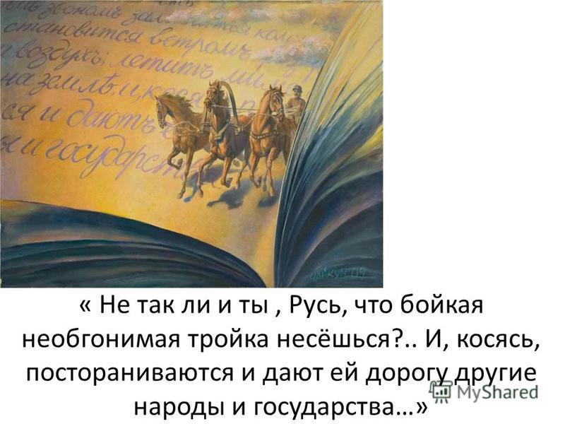 « Не так ли и ты, Русь, что бойкая необгонимая тройка несёшься?.. И, косясь, постораниваются и дают ей дорогу другие народы и государства…»