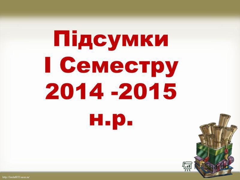 http://linda6035.ucoz.ru/ Підсумки І Семестру 2014 -2015 н.р.