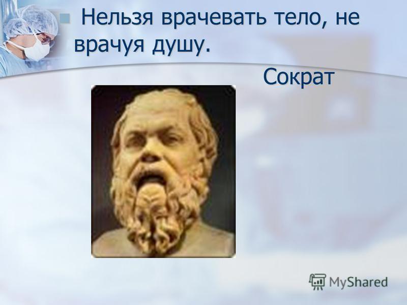 Нельзя врачевать тело, не врачуя душу. Нельзя врачевать тело, не врачуя душу. Сократ Сократ