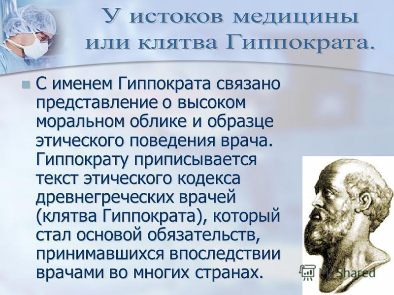 С именем Гиппократа связано представление о высоком моральном облике и образце этического поведения врача. Гиппократу приписывается текст этического кодекса древнегреческих врачей (клятва Гиппократа), который стал основой обязательств, принимавшихся